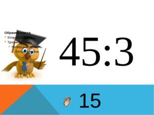 45:3 15