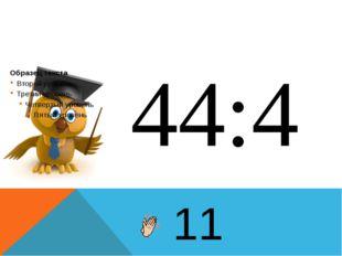 44:4 11