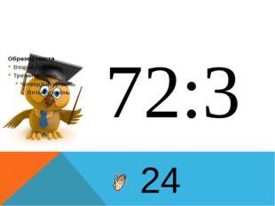 72:3 24