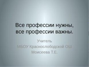 Все профессии нужны, все профессии важны. Учитель МБОУ Краснослободской ОШ Мо