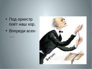 Под оркестр поёт наш хор, Впереди всех-….