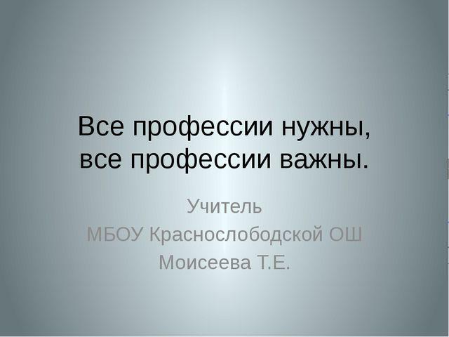 Все профессии нужны, все профессии важны. Учитель МБОУ Краснослободской ОШ Мо...
