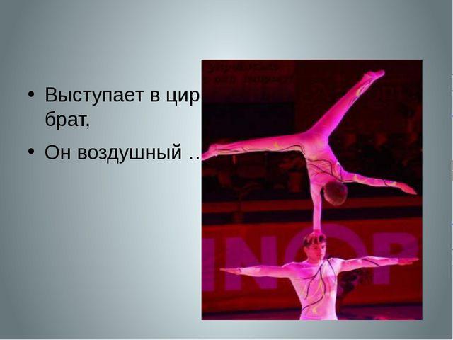 Выступает в цирке брат, Он воздушный …..