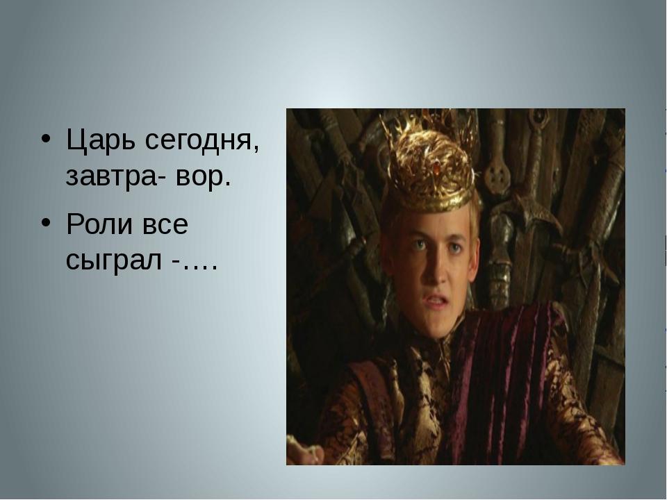 Царь сегодня, завтра- вор. Роли все сыграл -….