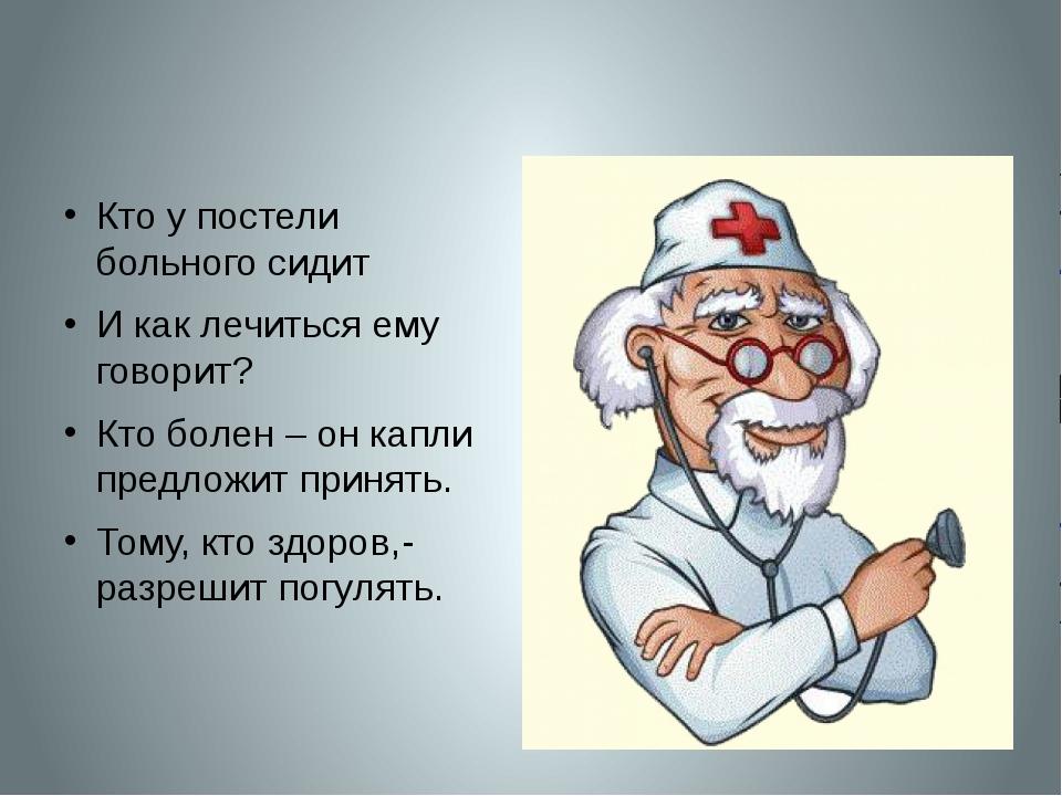 Кто у постели больного сидит И как лечиться ему говорит? Кто болен – он капл...