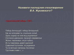 Назовите последнее стихотворение В.А. Жуковского? «Царскосельский лебедь» (18