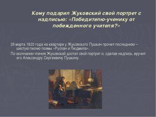 Кому подарил Жуковский свой портрет с надписью: «Победителю-ученику от побежд