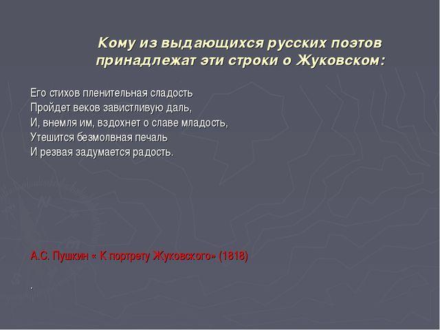 Кому из выдающихся русских поэтов принадлежат эти строки о Жуковском: Его сти...