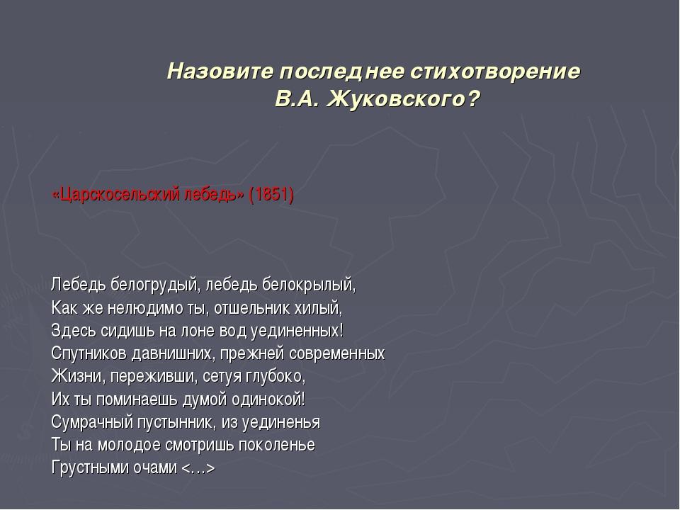 Назовите последнее стихотворение В.А. Жуковского? «Царскосельский лебедь» (18...