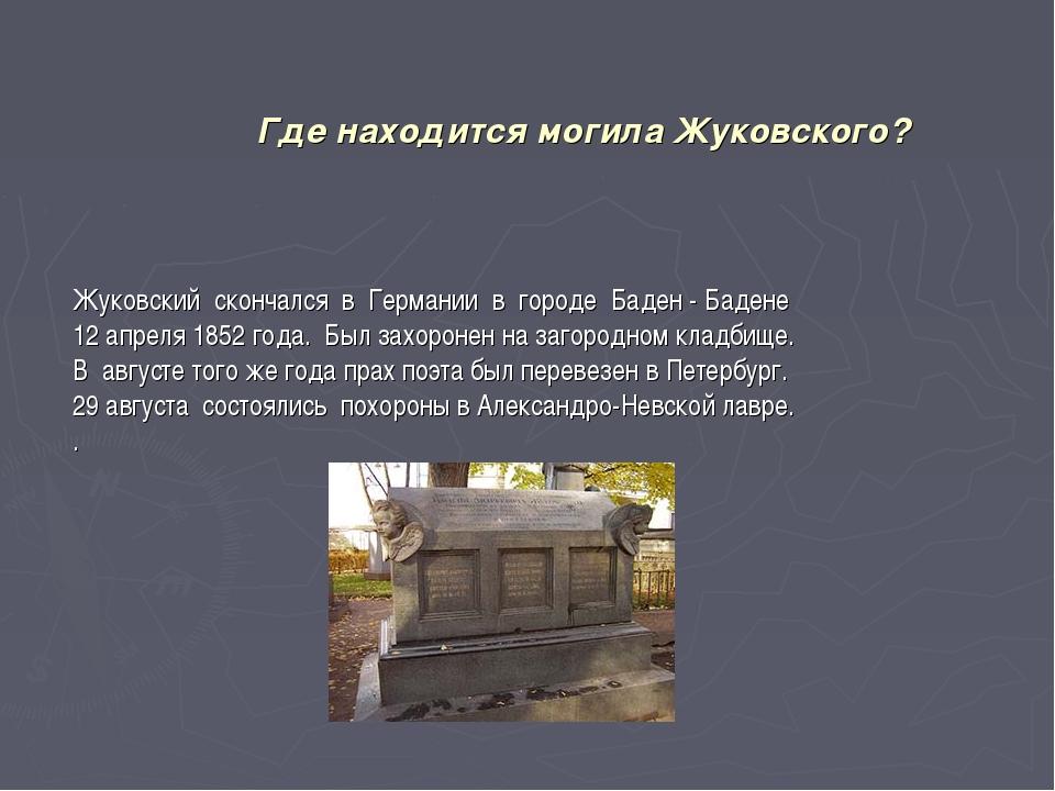 Где находится могила Жуковского? Жуковский скончался в Германии в городе Баде...