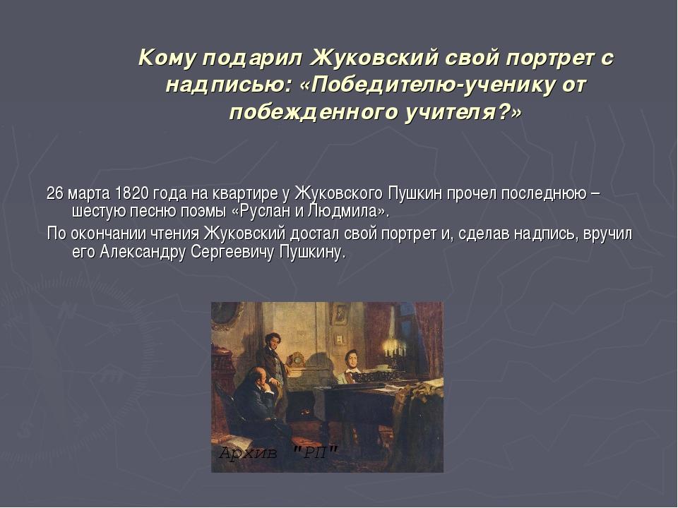 Кому подарил Жуковский свой портрет с надписью: «Победителю-ученику от побежд...