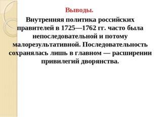Выводы. Внутренняя политика российских правителей в 1725—1762 гг. часто была