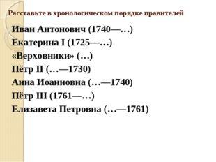 Расставьте в хронологическом порядке правителей Иван Антонович (1740—…) Екате