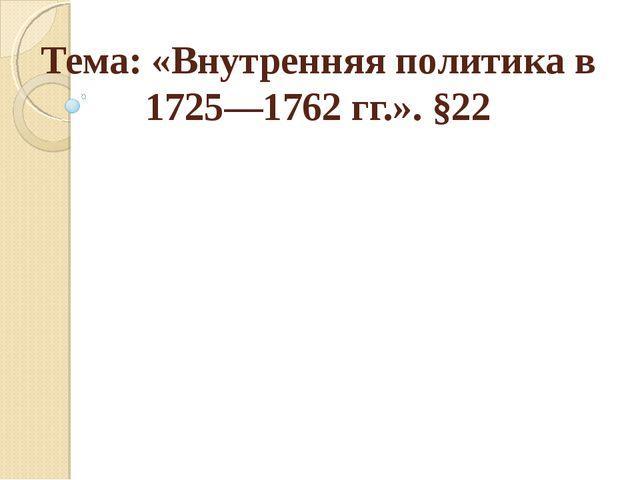Тема: «Внутренняя политика в 1725—1762 гг.». §22