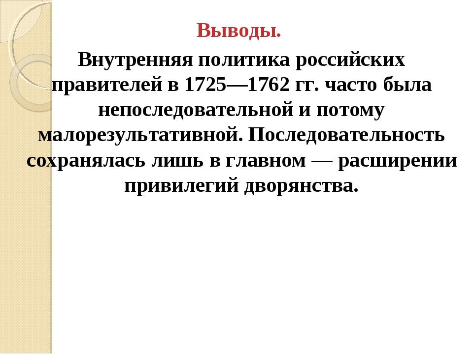Выводы. Внутренняя политика российских правителей в 1725—1762 гг. часто была...