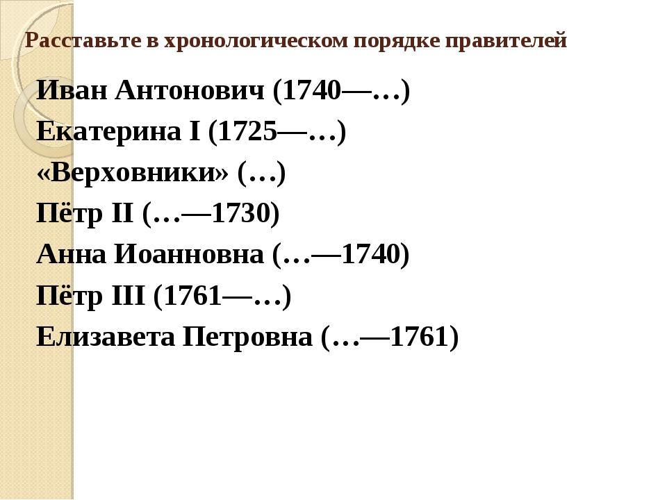 Расставьте в хронологическом порядке правителей Иван Антонович (1740—…) Екате...
