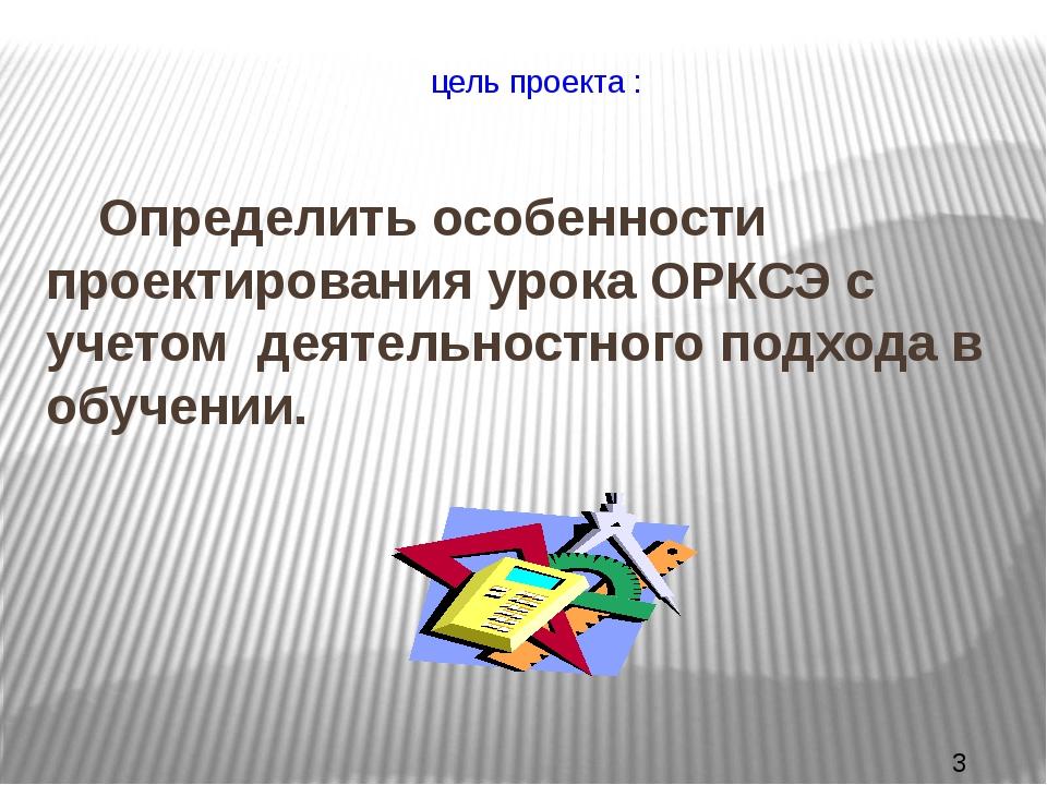 цель проекта : Определить особенности проектирования урока ОРКСЭ с учетом д...