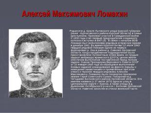 Алексей Максимович Ломакин Родился в д. Кожля Льговского уезда Курской губерн