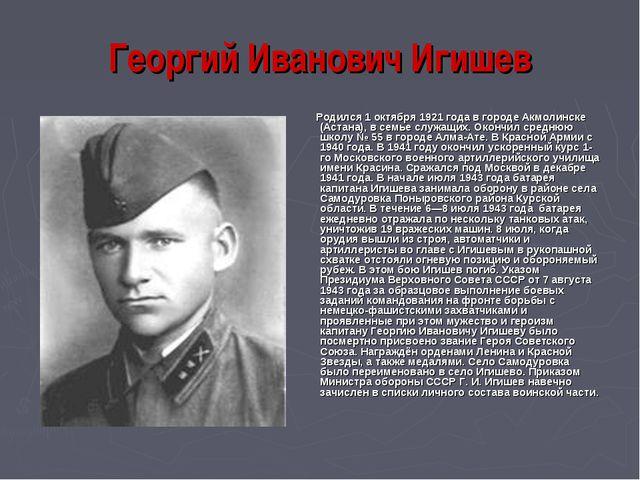 Георгий Иванович Игишев Родился 1 октября 1921 года в городе Акмолинске (Аста...
