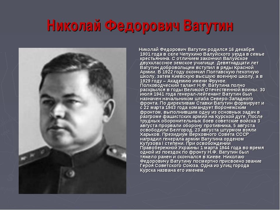 Николай Федорович Ватутин Николай Федорович Ватутин родился 16 декабря 1901 г...