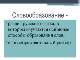 Словообразование - раздел русского языка, в котором изучаются основные способ
