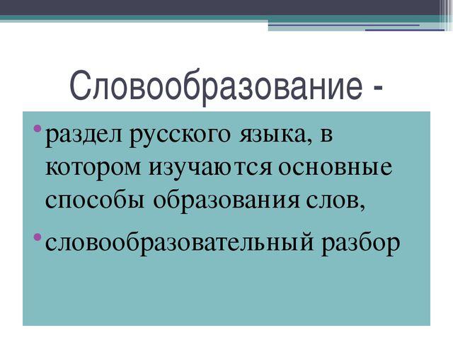 Словообразование - раздел русского языка, в котором изучаются основные способ...