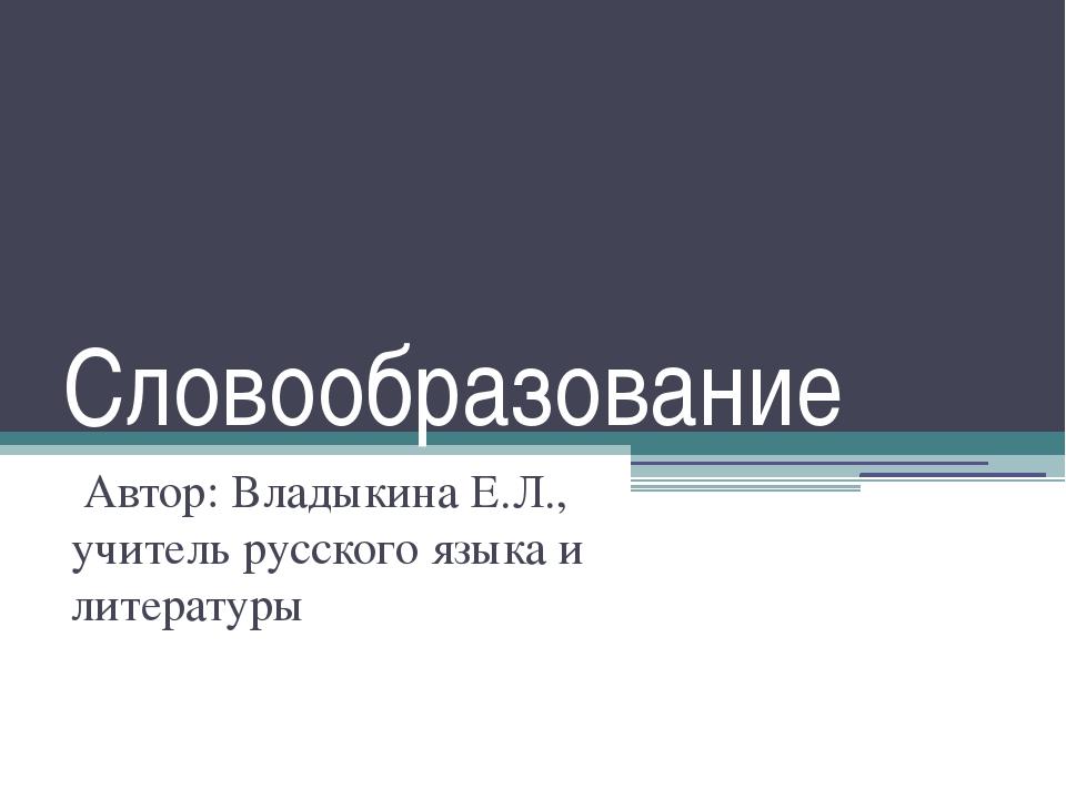 Словообразование Автор: Владыкина Е.Л., учитель русского языка и литературы