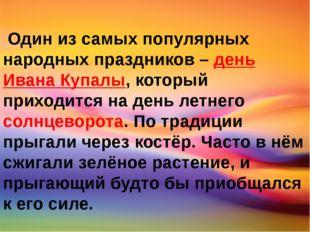 Один из самых популярных народных праздников – день Ивана Купалы, который пр