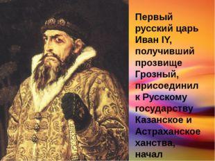 Первый русский царь Иван IY, получивший прозвище Грозный, присоединил к Русск