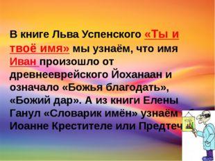 В книге Льва Успенского «Ты и твоё имя» мы узнаём, что имя Иван произошло от