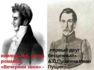 композитор, автор романса «Вечерний звон» - Иван Козлов «первый друг бесценн
