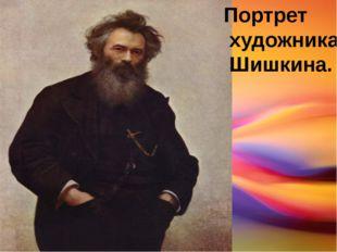 Портрет художника Шишкина.