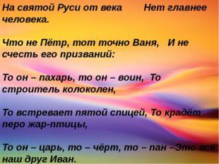 На святой Руси от века Нет главнее человека. Что не Пётр, тот точно Ваня, И н