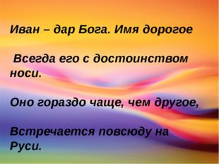 Иван – дар Бога. Имя дорогое Всегда его с достоинством носи. Оно гораздо чащ