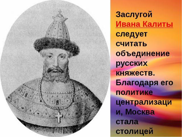 Заслугой Ивана Калиты следует считать объединение русских княжеств. Благодаря...