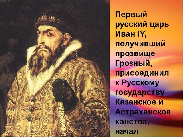 Первый русский царь Иван IY, получивший прозвище Грозный, присоединил к Русск...