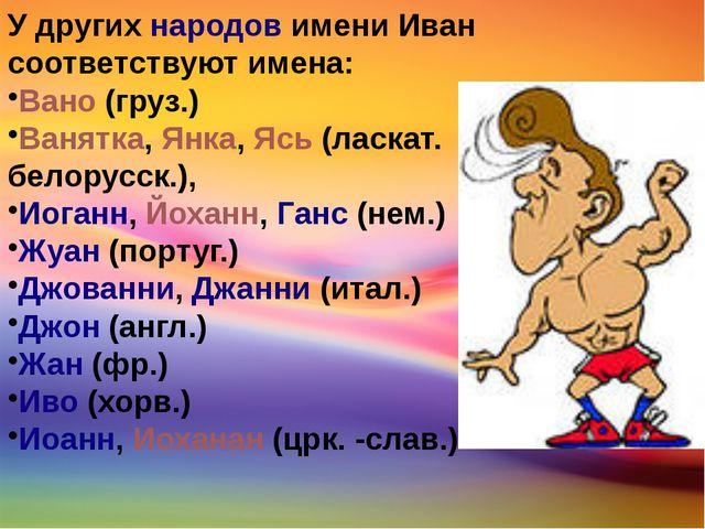 У другихнародовимени Иван соответствуют имена: Вано(груз.) Ванятка,Янка,...
