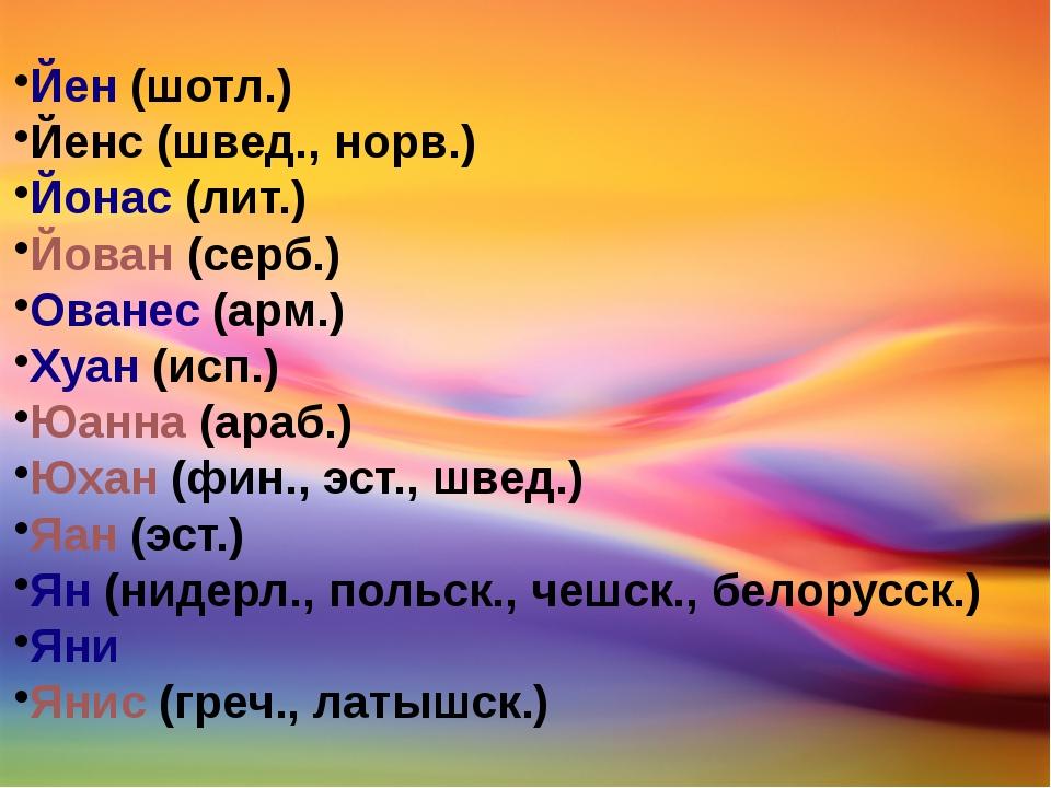 Йен(шотл.) Йенс (швед., норв.) Йонас(лит.) Йован(серб.) Ованес(арм.) Хуан...