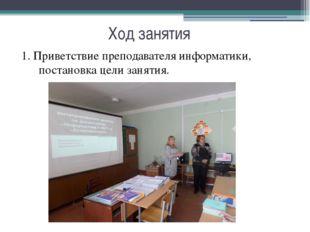 Ход занятия 1. Приветствие преподавателя информатики, постановка цели занятия