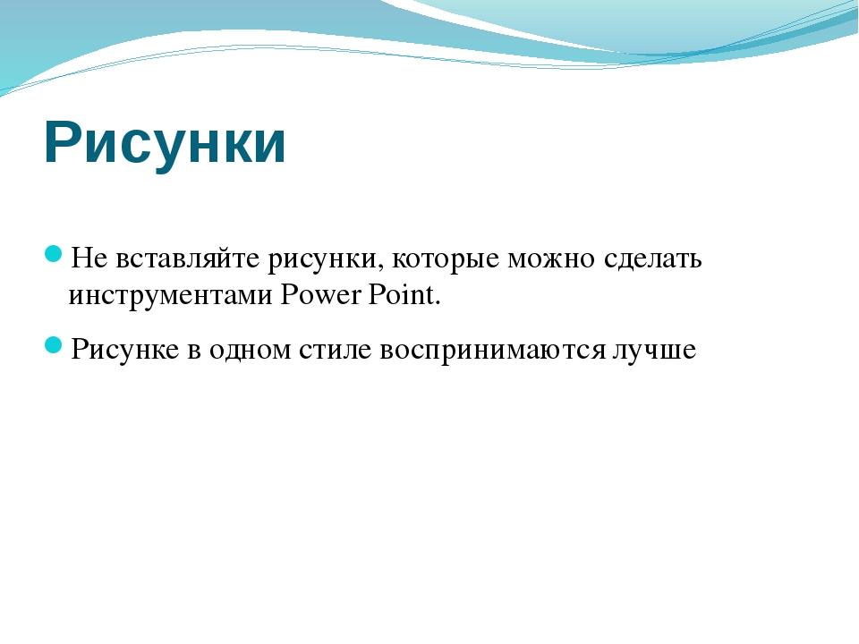 Рисунки Не вставляйте рисунки, которые можно сделать инструментами Power Poin...