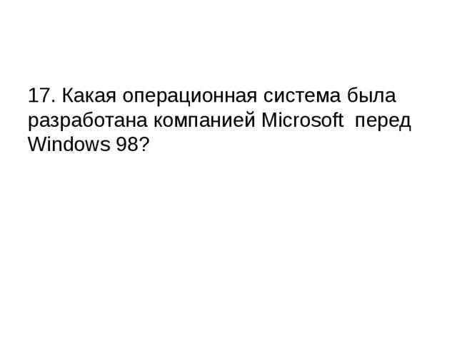 17. Какая операционная система была разработана компанией Microsoft перед Wi...