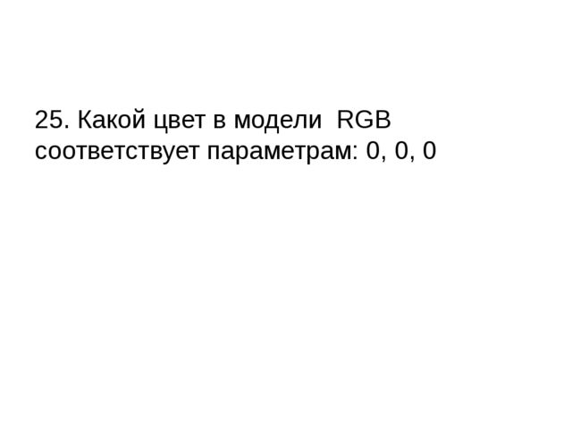 25. Какой цвет в модели RGB соответствует параметрам: 0, 0, 0