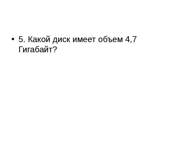 5. Какой диск имеет объем 4,7 Гигабайт?