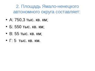 2. Площадь Ямало-ненецкого автономного округа составляет: А: 750,3 тыс. кв. к