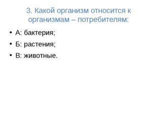3. Какой организм относится к организмам – потребителям: А: бактерия; Б: раст