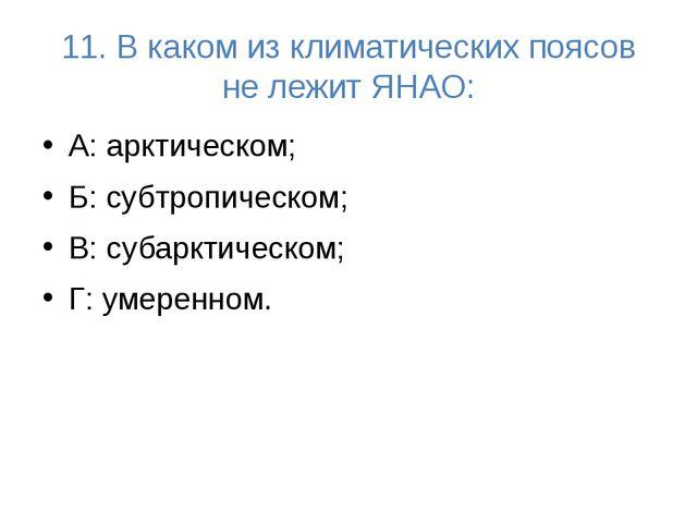 11. В каком из климатических поясов не лежит ЯНАО: А: арктическом; Б: субтроп...