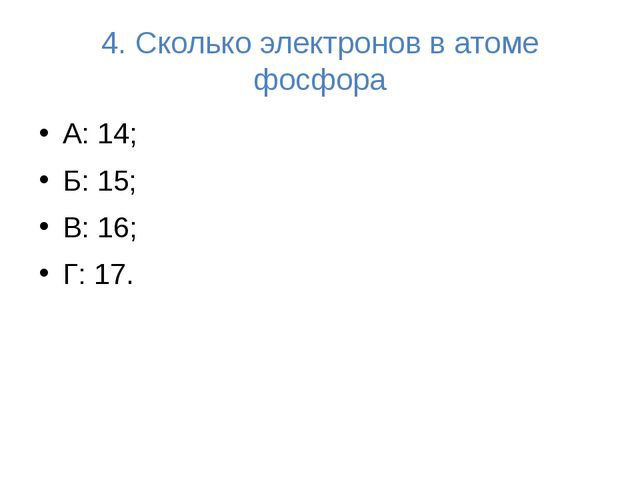 4. Сколько электронов в атоме фосфора А: 14; Б: 15; В: 16; Г: 17.
