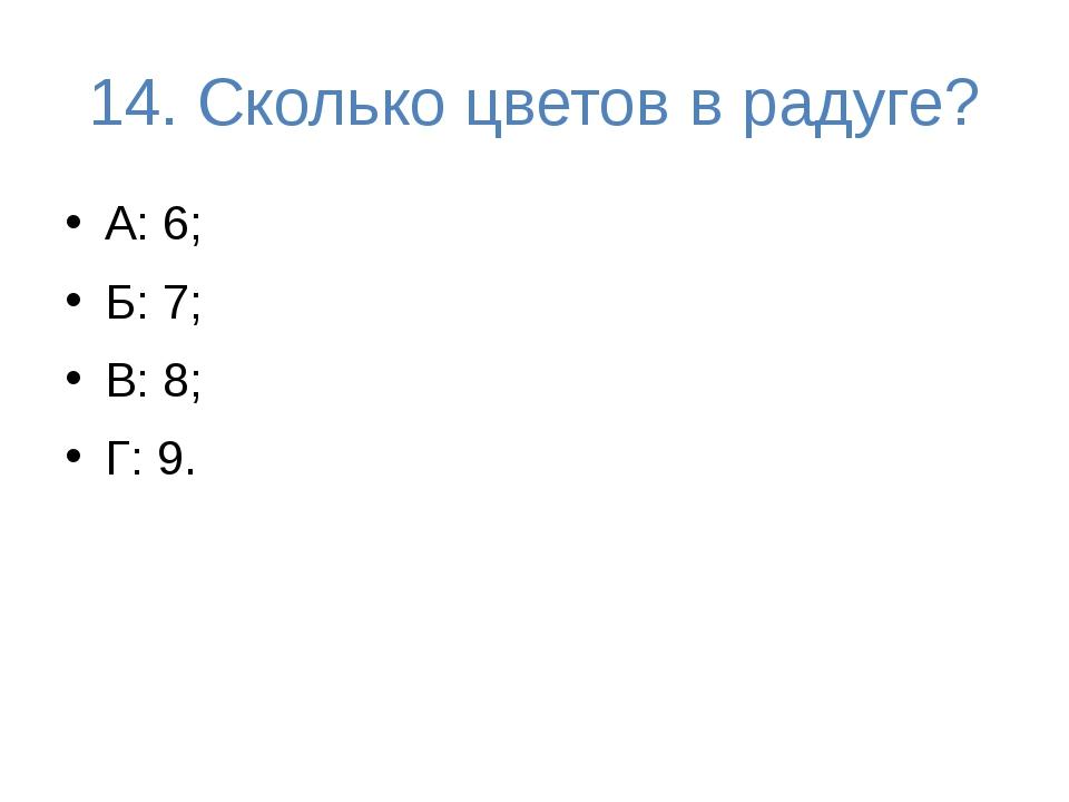 14. Сколько цветов в радуге? А: 6; Б: 7; В: 8; Г: 9.