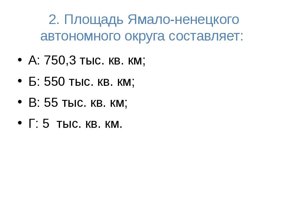 2. Площадь Ямало-ненецкого автономного округа составляет: А: 750,3 тыс. кв. к...