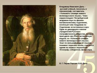 Владимир Иванович Даль - русский учёный, писатель и лексикограф, составитель